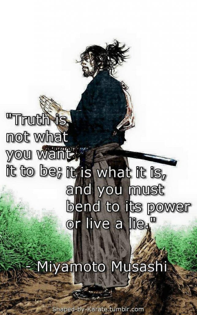 """Truth is not what you want it to be; it is what it is, and you must bend to its power or live a lie."" —Miyamoto Musashi."